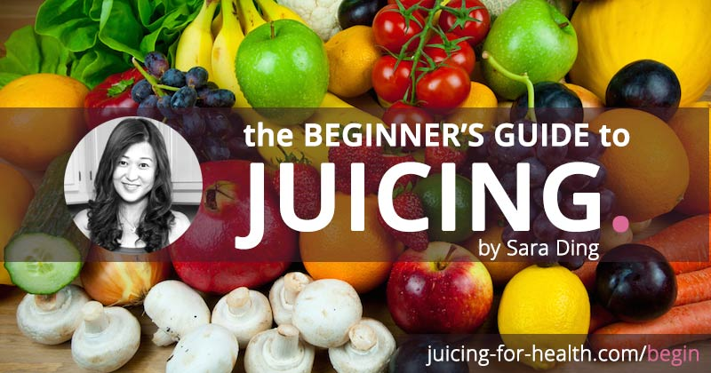 The Ultimate Beginner's Guide to Juicing - Sara Ding