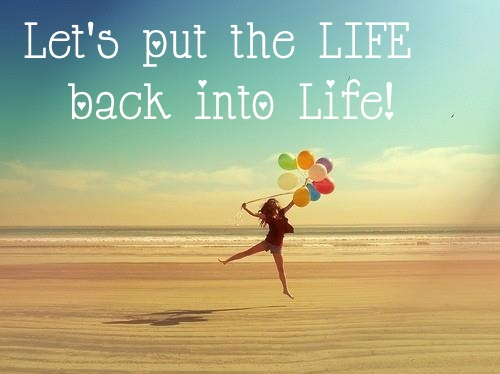 Let's put the LIFE back into life!