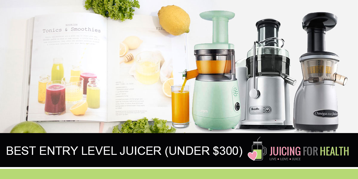 Best Entry Level Juicers (Under $300)